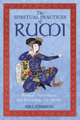The Spiritual Practices of Rumi by Will Johnson