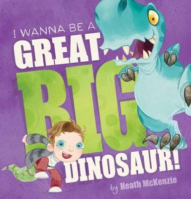 I Wanna be a Great Big Dinosaur! by Heath McKenzie