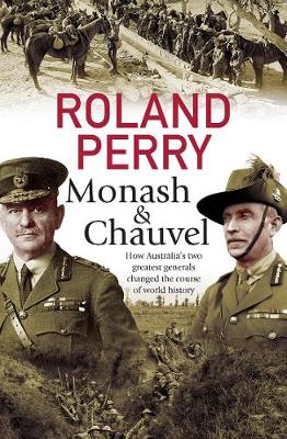 Monash and Chauvel: How Australia's Two Greatest Generals Changed the Course of World History by Roland Perry