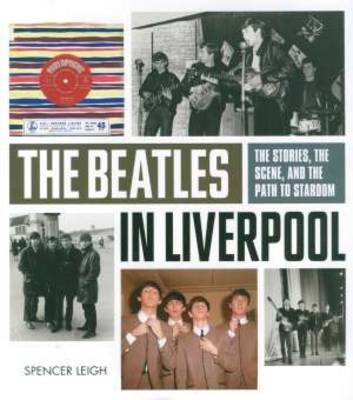Beatles in Liverpool, The: From Merseybeat to Stardom by Spencer Leigh