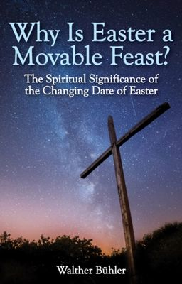 Why Is Easter a Movable Feast?: The Spiritual and Astronomical Significance of the Changing Date of Easter by Walther Buhler
