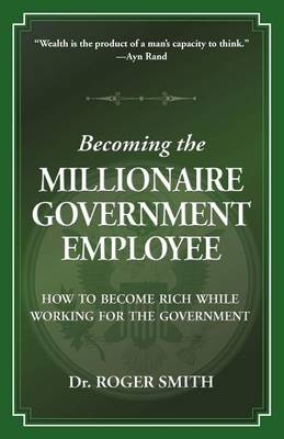 Becoming the Millionaire Government Employee by Roger Dean Smith