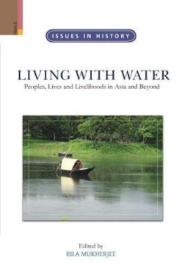 Living with Water: Peoples, Lives and Livelihoods in Asia and Beyond by Rila Mukherjee