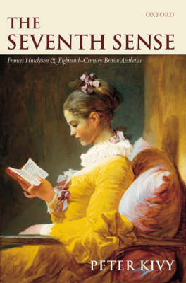 The Seventh Sense: Francis Hutcheson and Eighteenth-Century British Aesthetics by Peter Kivy