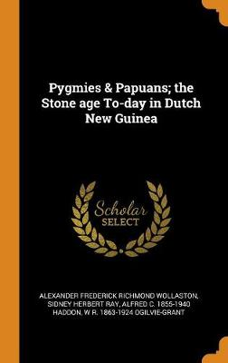 Pygmies & Papuans; The Stone Age To-Day in Dutch New Guinea by Alexander Frederick Richmond Wollaston
