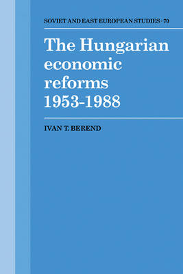 The Hungarian Economic Reforms 1953-1988 by Ivan T. Berend