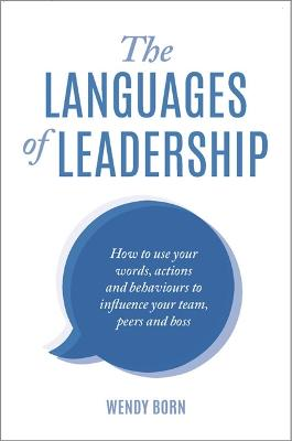 The Languages of Leadership: How to Use Your Words, Actions and Behaviours to Influence Your Team,Peers and Boss by Wendy Born