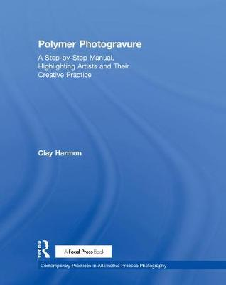 Polymer Photogravure: A Step-by-Step Manual, Highlighting Artists and Their Creative Practice by Clay Harmon