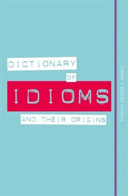 Dictionary of Idioms and Their Origins by Linda Flavell