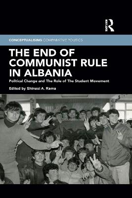 The End of Communist Rule in Albania: Political Change and The Role of The Student Movement by Shinasi A. Rama