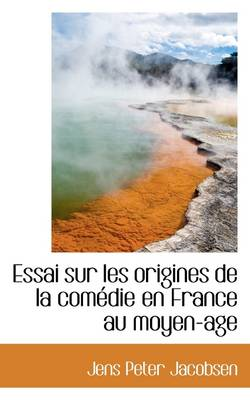 Essai Sur Les Origines de La Com Die En France Au Moyen-Age by J P Jacobsen
