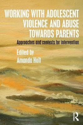 Working with Adolescent Violence and Abuse Towards Parents by Amanda Holt