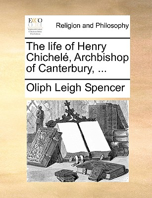The Life of Henry Chichel, Archbishop of Canterbury, ... by Oliph Leigh Spencer