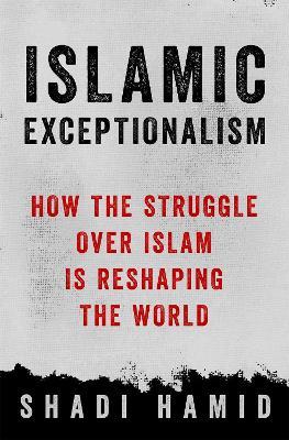 Islamic Exceptionalism by Shadi Hamid