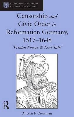 Censorship and Civic Order in Reformation Germany, 1517-1648 by Allyson F. Creasman