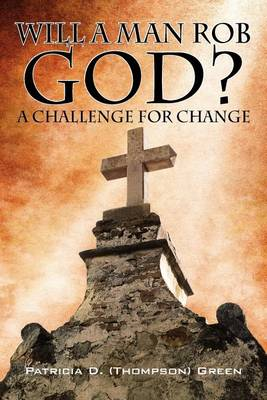 Will a Man Rob God? by Patricia D Thompson Green