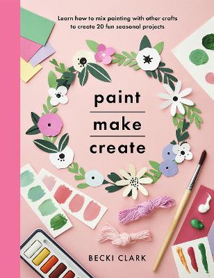 Paint, Make and Create: A Creative Guide with 25 Painting and Craft Projects by Becki Clark