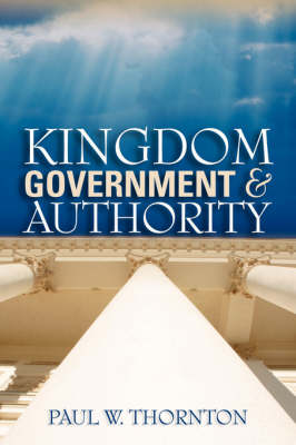 Kingdom Government & Authority by Paul W Thornton