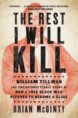 The Rest I Will Kill: William Tillman and the Unforgettable Story of How a Free Black Man Refused to Become a Slave by Brian McGinty