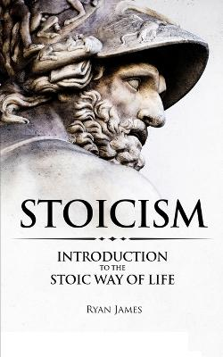 Stoicism: Introduction to The Stoic Way of Life (Stoicism Series) (Volume 1) by Ryan James