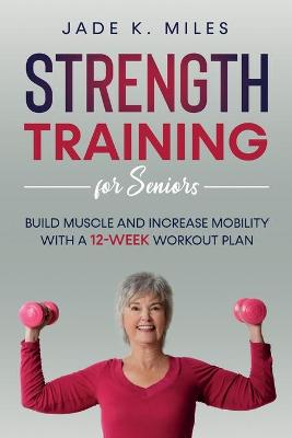 Strength Training for Seniors: Build Muscle and Increase Mobility with a 12-Week Workout Plan by Jade K Miles