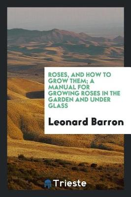 Roses, and How to Grow Them; A Manual for Growing Roses in the Garden and Under Glass by Leonard Barron