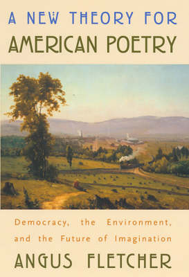 A New Theory for American Poetry: Democracy, the Environment and the Future of Imagination by Angus Fletcher