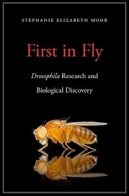 First in Fly: Drosophilaresearch and Biological Discovery by Stephanie Elizabeth Mohr