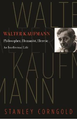 Walter Kaufmann: Philosopher, Humanist, Heretic by Stanley Corngold
