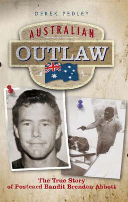 Australian Outlaw: The True Story of Postcard Bandit Brenden Abbott by Derek Pedley