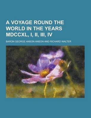 Voyage Round the World in the Years MDCCXL, I, II, III, IV by Anson