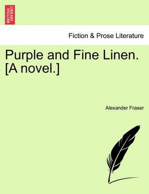 Purple and Fine Linen. [A Novel.] by Alexander Fraser