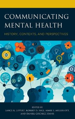 Communicating Mental Health: History, Contexts, and Perspectives by Lance R. Lippert