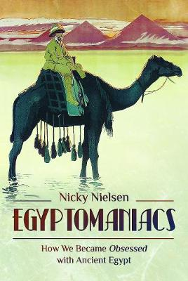 Egyptomaniacs: How We Became Obsessed with Ancient Epypt by Nicky Nielsen