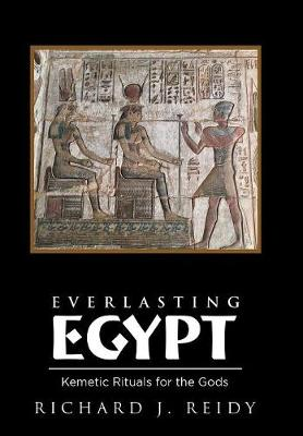 Everlasting Egypt: Kemetic Rituals for the Gods by Richard J Reidy