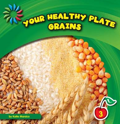 Your Healthy Plate: Grains by Katie Marsico
