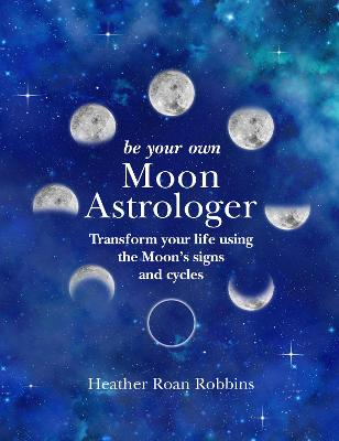 Be Your Own Moon Astrologer: Transform Your Life Using the Moon's Signs and Cycles by Heather Roan Robbins