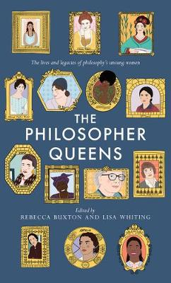 The Philosopher Queens: The lives and legacies of philosophy's unsung women by Rebecca Buxton