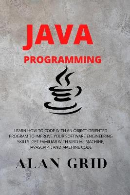 Java Programmming: Learn How to Code with an Object-Oriented Program to Improve Your Software Engineering Skills. Get Familiar with Virtual Machine, Javascript, and Machine Code by Alan Grid