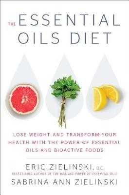 The Essential Oils Diet: Lose Weight and Transform Your Health with the Power of Essential Oils and Bioactive Foods by Eric Zielinski