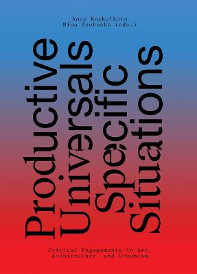 Productive Universals-Specific Situations - Critical Engagements in Art, Architecture, and Urbanism by Anne Kockelkorn