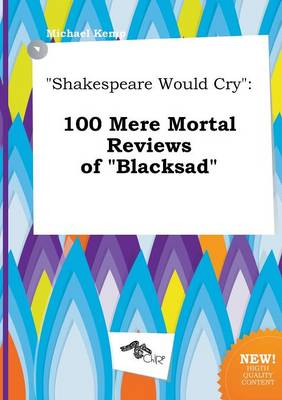 Shakespeare Would Cry: 100 Mere Mortal Reviews of Blacksad by Michael Kemp