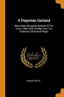 A Pepysian Garland: Black-letter Broadside Ballads Of The Years 1595-1639, Chiefly From The Collection Of Samuel Pepys by Samuel Pepys