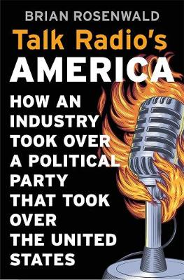 Talk Radio's America: How an Industry Took Over a Political Party That Took Over the United States by Brian Rosenwald