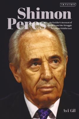 Shimon Peres: An Insider's Account of the Man and the Struggle for a New Middle East by Avi Gil