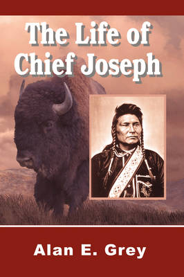 The The Life of Chief Joseph by Alan E. Grey
