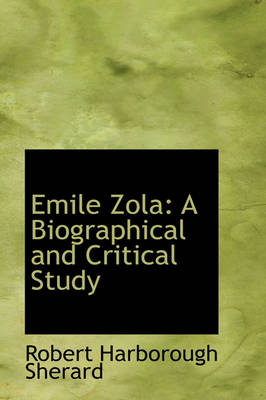 Emile Zola: A Biographical and Critical Study by Robert Harborough Sherard