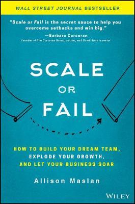 Scale or Fail: How to Build Your Dream Team, Explode Your Growth, and Let Your Business Soar by Allison Maslan