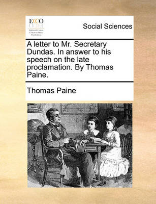 A Letter to Mr. Secretary Dundas. in Answer to His Speech on the Late Proclamation. by Thomas Paine. by Thomas Paine