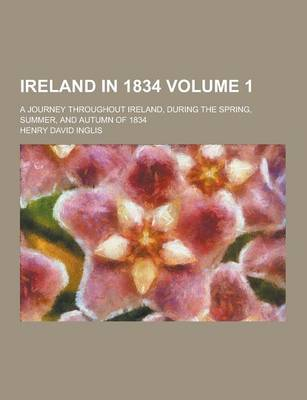 Ireland in 1834; A Journey Throughout Ireland, During the Spring, Summer, and Autumn of 1834 Volume 1 by Henry David Inglis